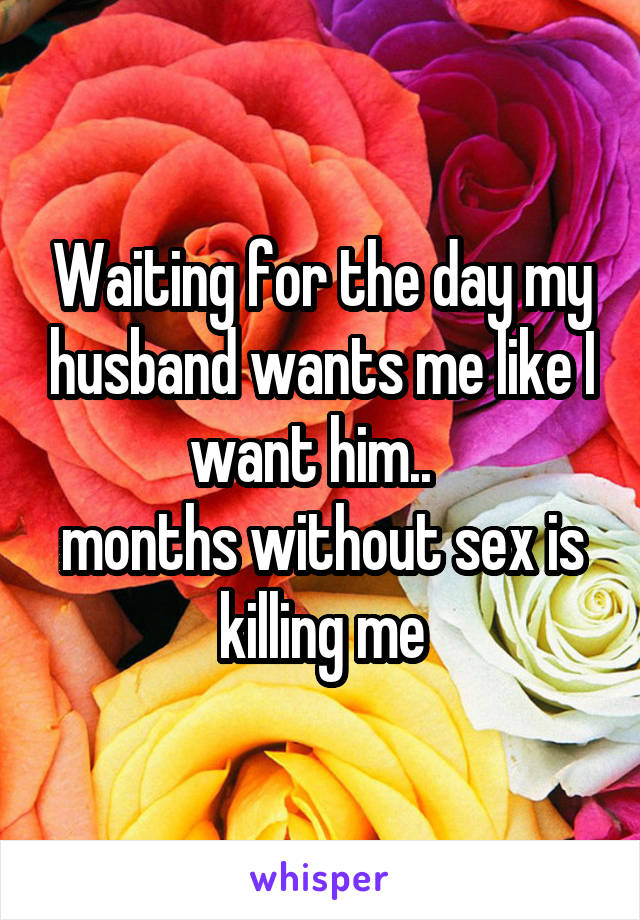 Waiting for the day my husband wants me like I want him..   months without sex is killing me