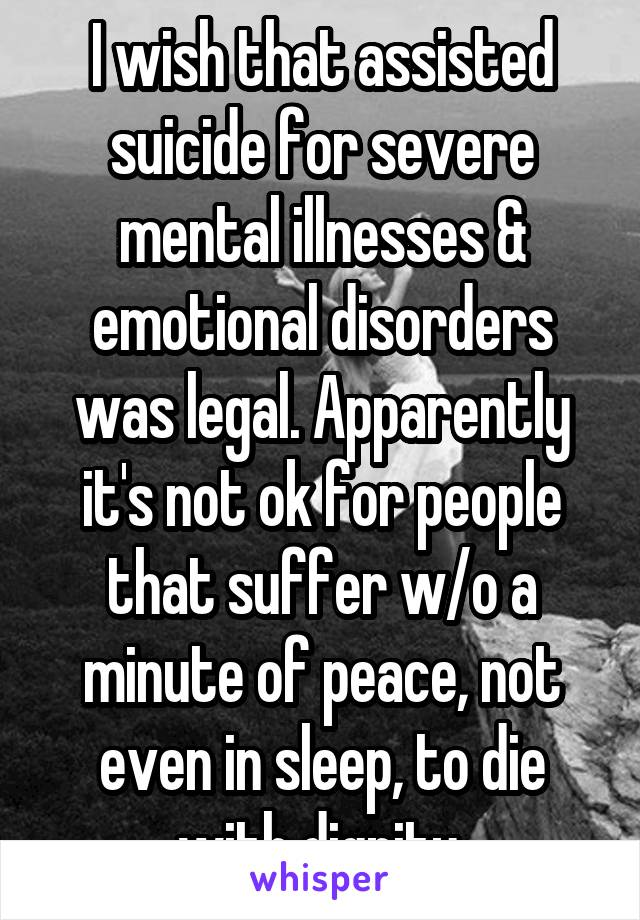 I wish that assisted suicide for severe mental illnesses & emotional disorders was legal. Apparently it's not ok for people that suffer w/o a minute of peace, not even in sleep, to die with dignity.