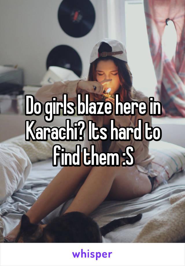 Do girls blaze here in Karachi? Its hard to find them :S