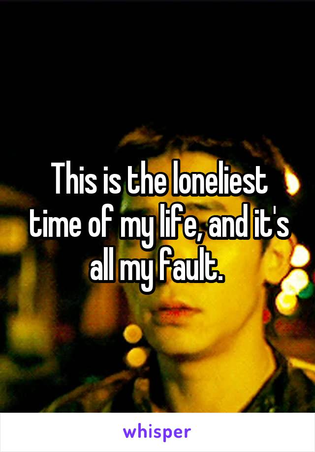 This is the loneliest time of my life, and it's all my fault.