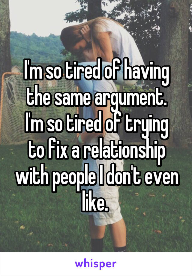 I'm so tired of having the same argument. I'm so tired of trying to fix a relationship with people I don't even like.