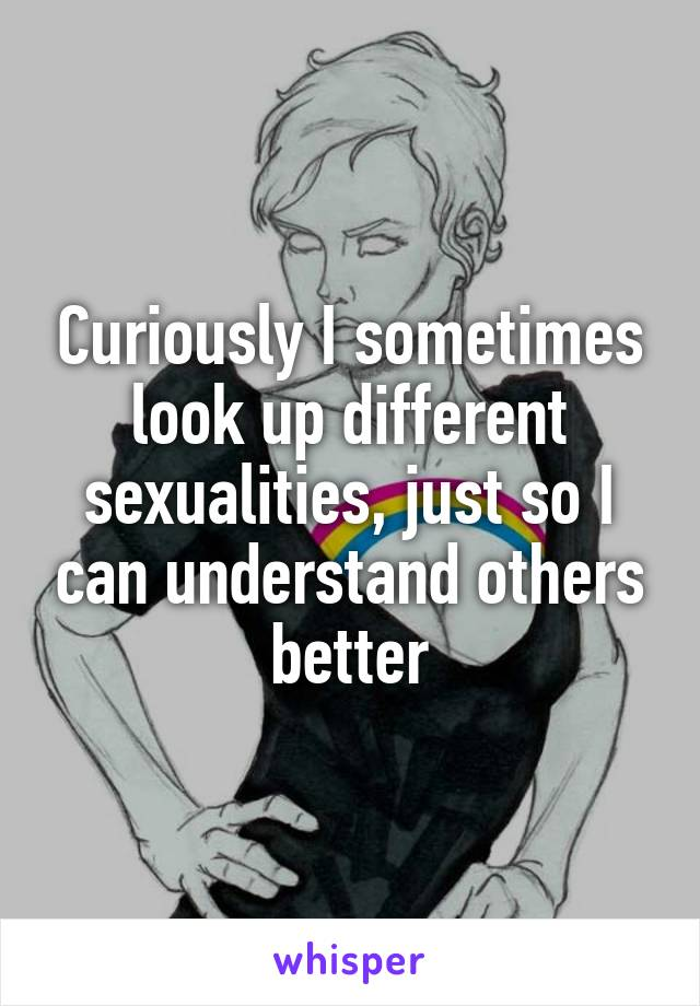 Curiously I sometimes look up different sexualities, just so I can understand others better