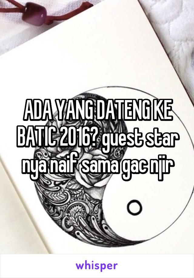 ADA YANG DATENG KE BATIC 2016? guest star nya naif sama gac njir