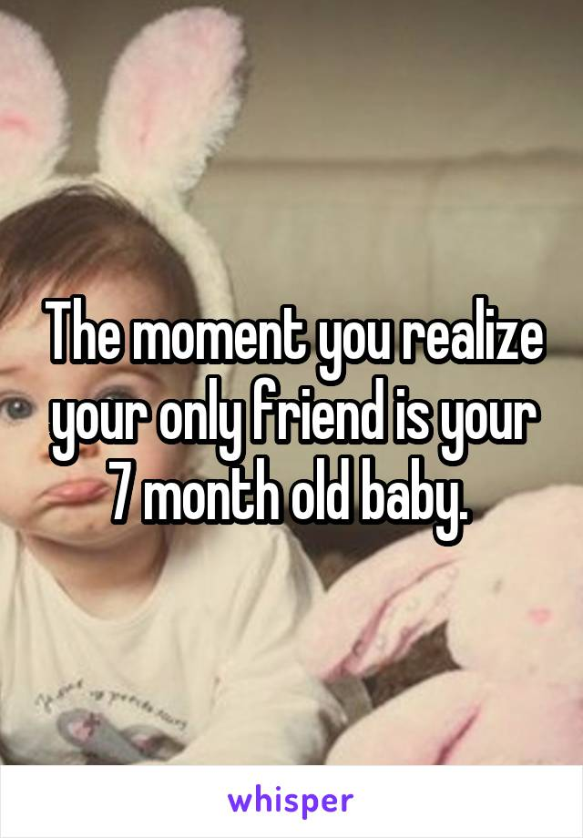 The moment you realize your only friend is your 7 month old baby.