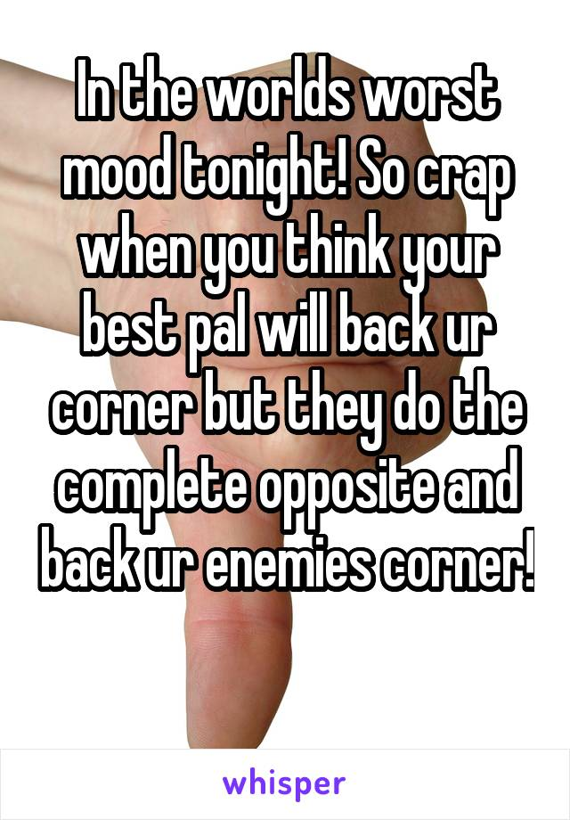 In the worlds worst mood tonight! So crap when you think your best pal will back ur corner but they do the complete opposite and back ur enemies corner!