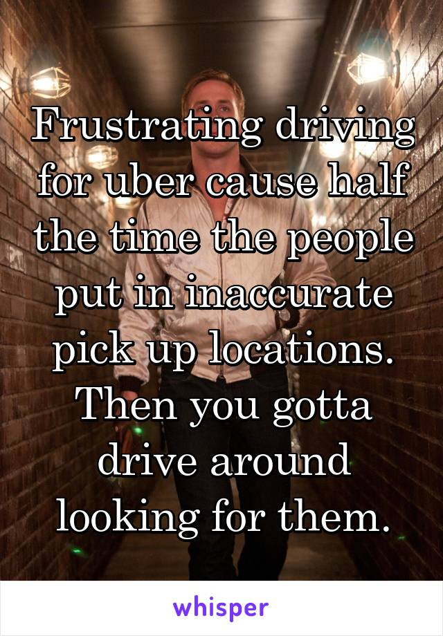 Frustrating driving for uber cause half the time the people put in inaccurate pick up locations. Then you gotta drive around looking for them.