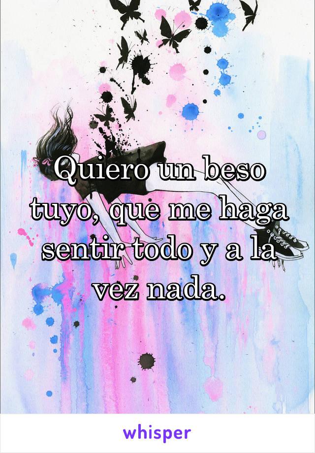 Quiero un beso tuyo, que me haga sentir todo y a la vez nada.