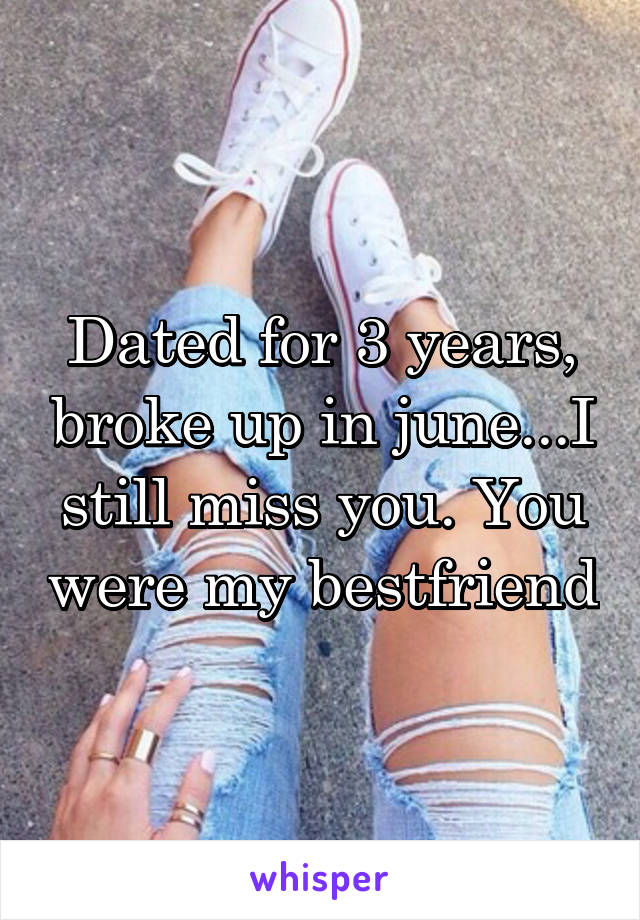 Dated for 3 years, broke up in june...I still miss you. You were my bestfriend