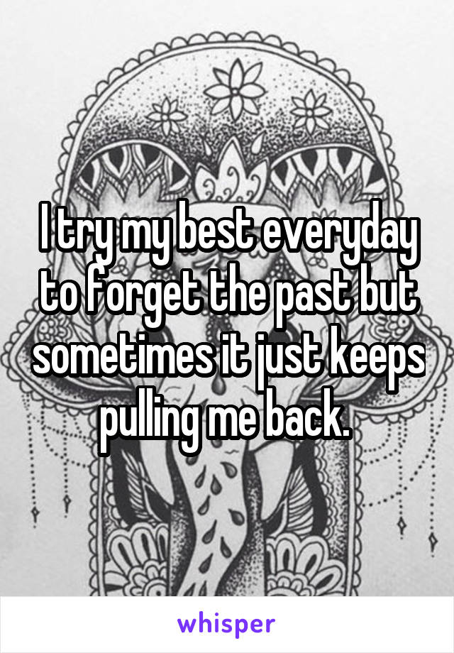 I try my best everyday to forget the past but sometimes it just keeps pulling me back.
