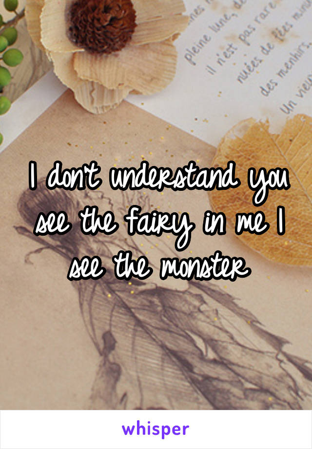 I don't understand you see the fairy in me I see the monster