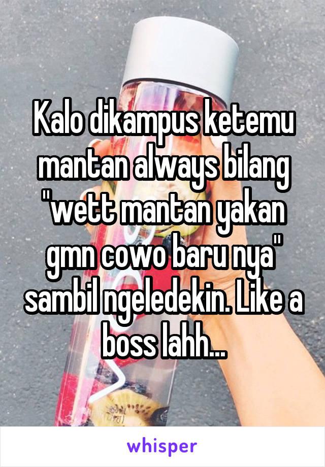 """Kalo dikampus ketemu mantan always bilang """"wett mantan yakan gmn cowo baru nya"""" sambil ngeledekin. Like a boss lahh..."""
