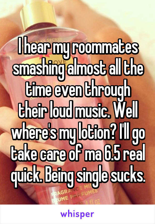 I hear my roommates smashing almost all the time even through their loud music. Well where's my lotion? I'll go take care of ma 6.5 real quick. Being single sucks.