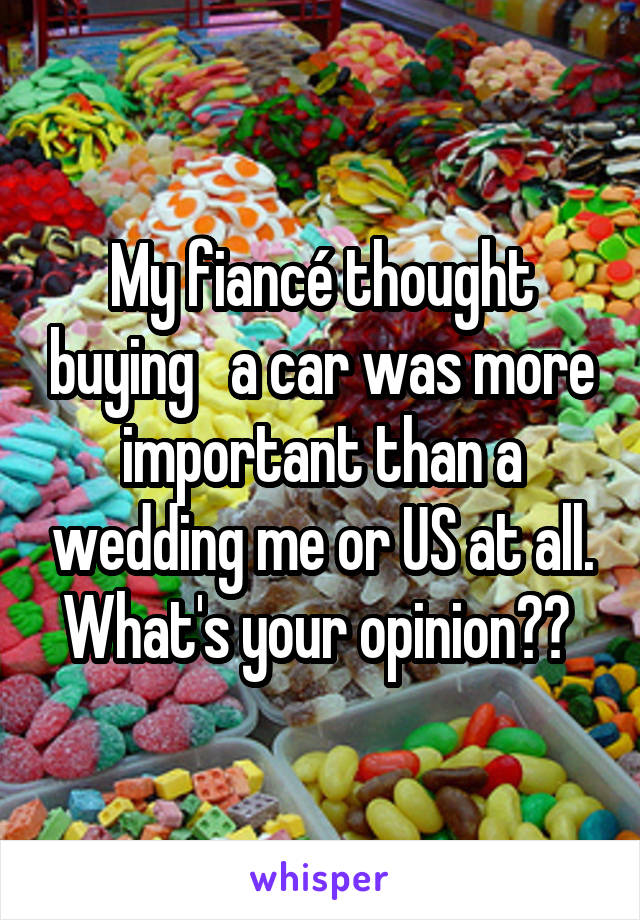 My fiancé thought buying   a car was more important than a wedding me or US at all. What's your opinion??