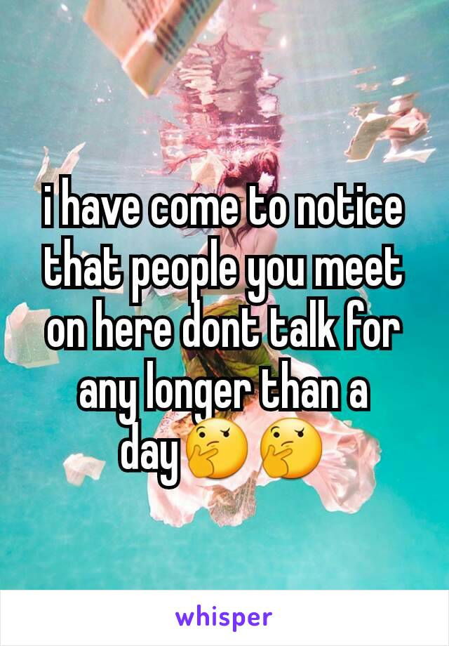 i have come to notice that people you meet on here dont talk for any longer than a day🤔🤔