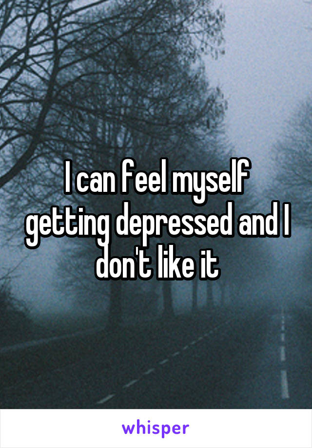 I can feel myself getting depressed and I don't like it