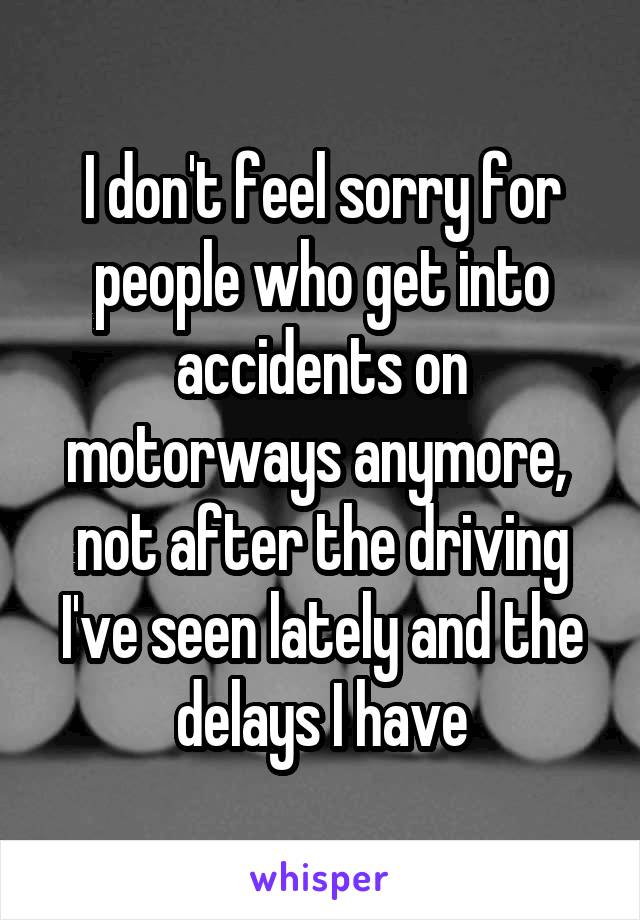I don't feel sorry for people who get into accidents on motorways anymore,  not after the driving I've seen lately and the delays I have