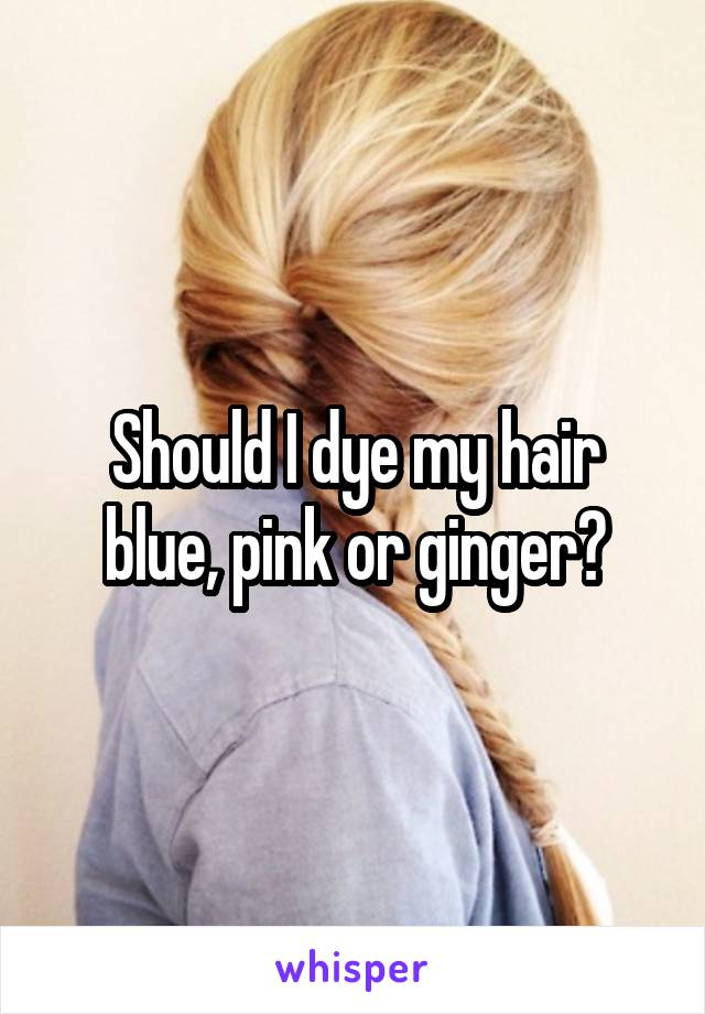 Should I dye my hair blue, pink or ginger?