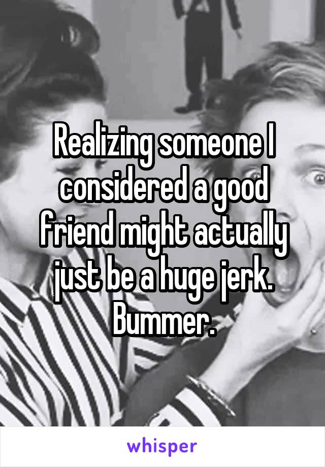 Realizing someone I considered a good friend might actually just be a huge jerk. Bummer.