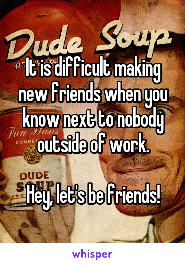 It is difficult making new friends when you know next to nobody outside of work.  Hey, let's be friends!
