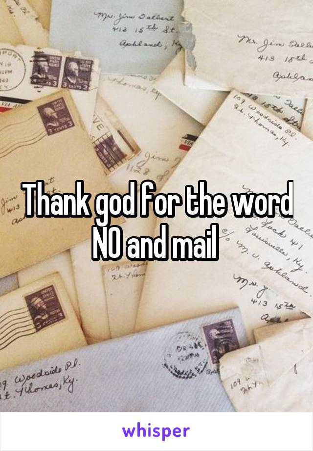 Thank god for the word NO and mail