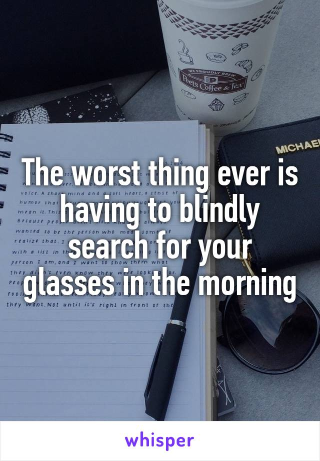 The worst thing ever is having to blindly search for your glasses in the morning