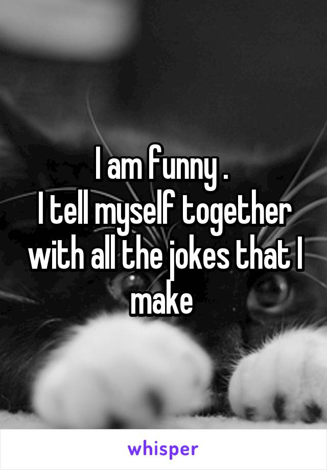 I am funny .  I tell myself together with all the jokes that I make