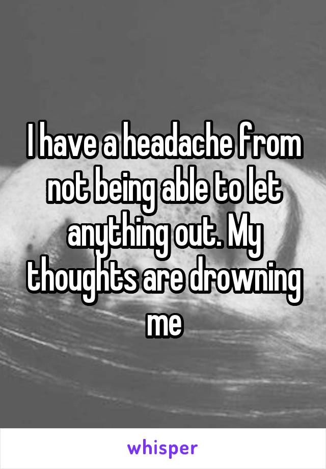 I have a headache from not being able to let anything out. My thoughts are drowning me