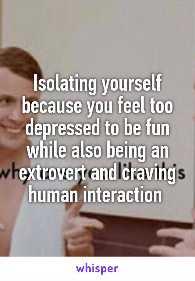 Isolating yourself because you feel too depressed to be fun while also being an extrovert and craving human interaction