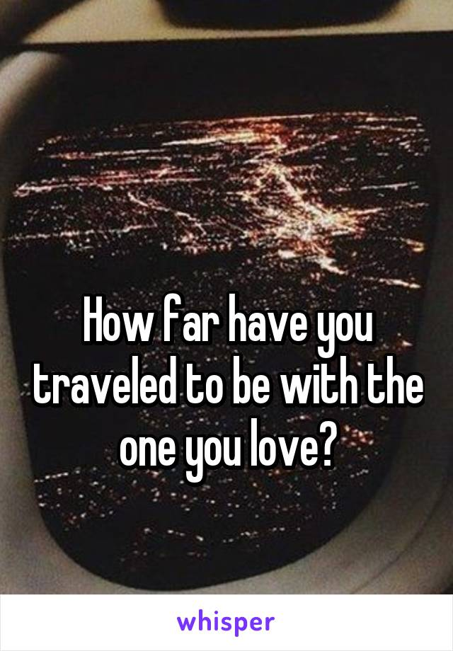 How far have you traveled to be with the one you love?