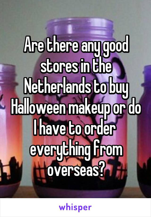 Are there any good stores in the Netherlands to buy Halloween makeup or do I have to order  everything from overseas?