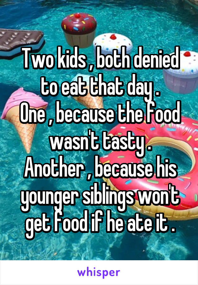 Two kids , both denied to eat that day . One , because the food wasn't tasty . Another , because his younger siblings won't get food if he ate it .