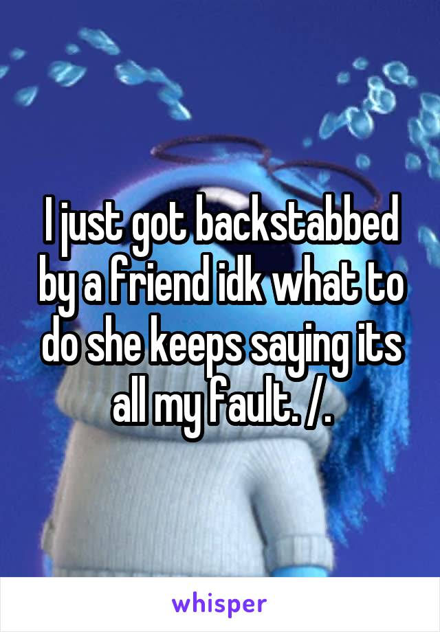 I just got backstabbed by a friend idk what to do she keeps saying its all my fault. /.\