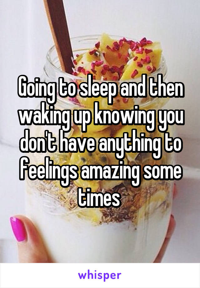 Going to sleep and then waking up knowing you don't have anything to feelings amazing some times