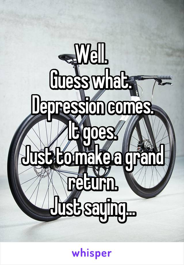 Well.  Guess what.  Depression comes. It goes. Just to make a grand return. Just saying...
