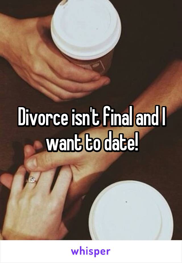 Divorce isn't final and I want to date!