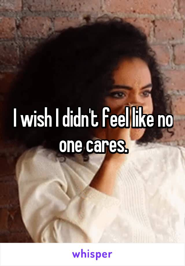 I wish I didn't feel like no one cares.