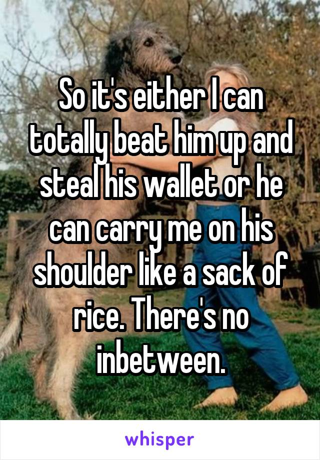 So it's either I can totally beat him up and steal his wallet or he can carry me on his shoulder like a sack of rice. There's no inbetween.