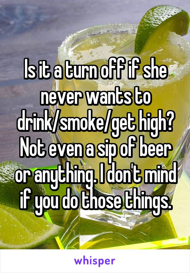 Is it a turn off if she never wants to drink/smoke/get high? Not even a sip of beer or anything. I don't mind if you do those things.
