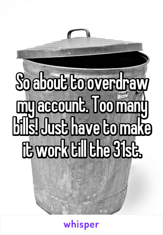 So about to overdraw my account. Too many bills! Just have to make it work till the 31st.