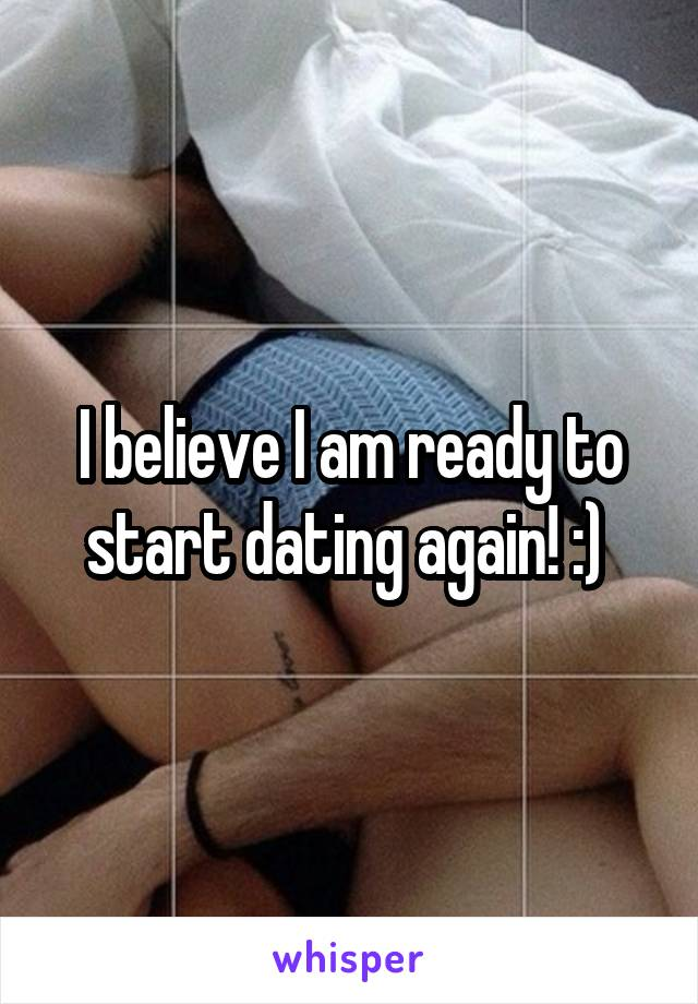 I believe I am ready to start dating again! :)