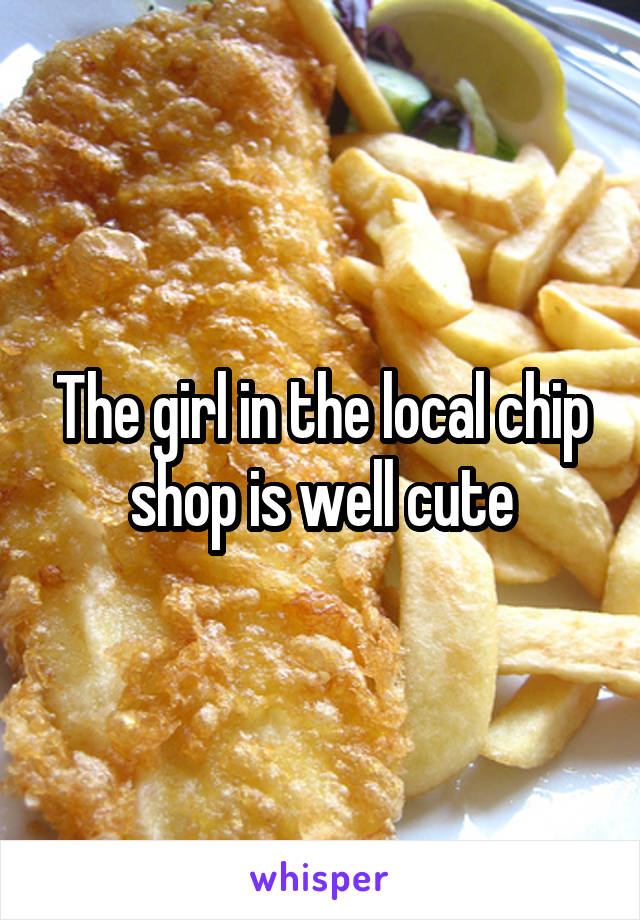 The girl in the local chip shop is well cute