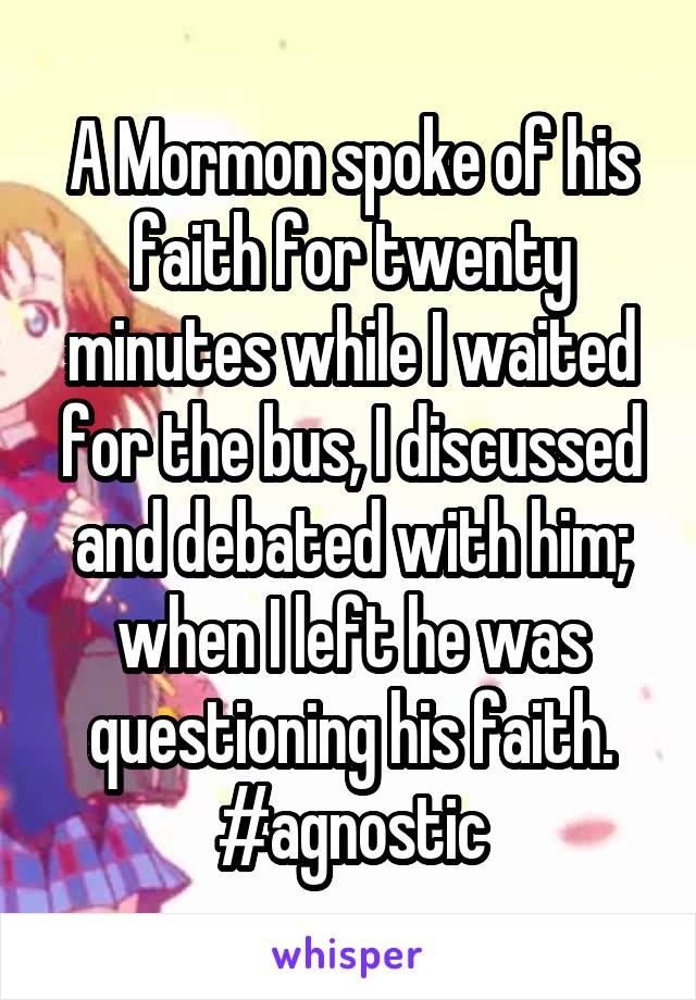 A Mormon spoke of his faith for twenty minutes while I waited for the bus, I discussed and debated with him; when I left he was questioning his faith. #agnostic