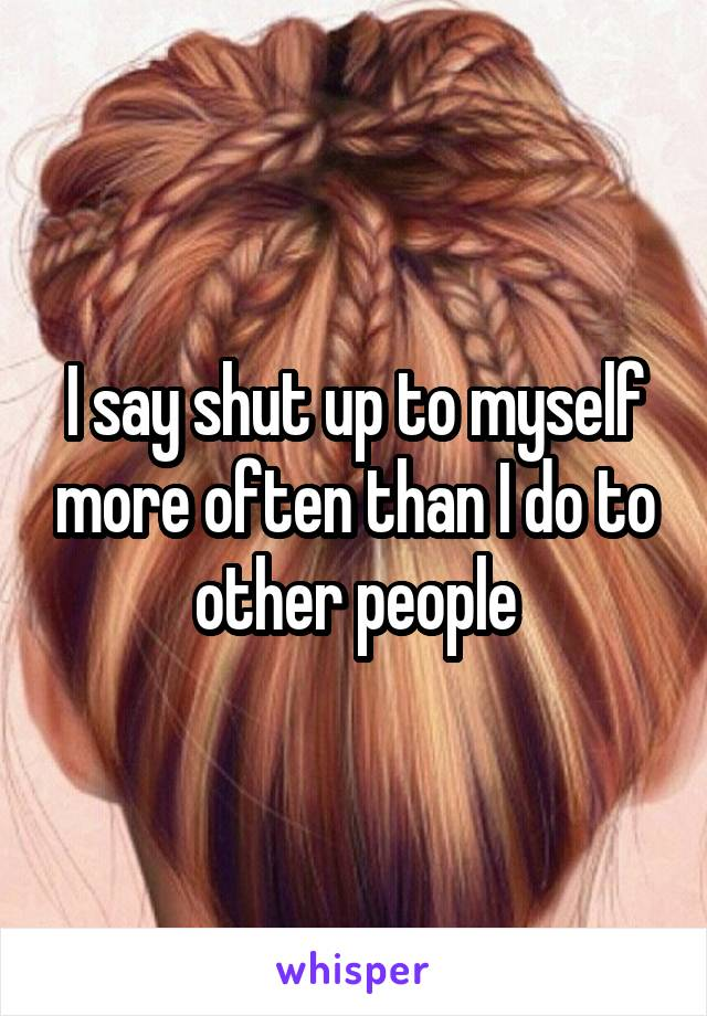 I say shut up to myself more often than I do to other people