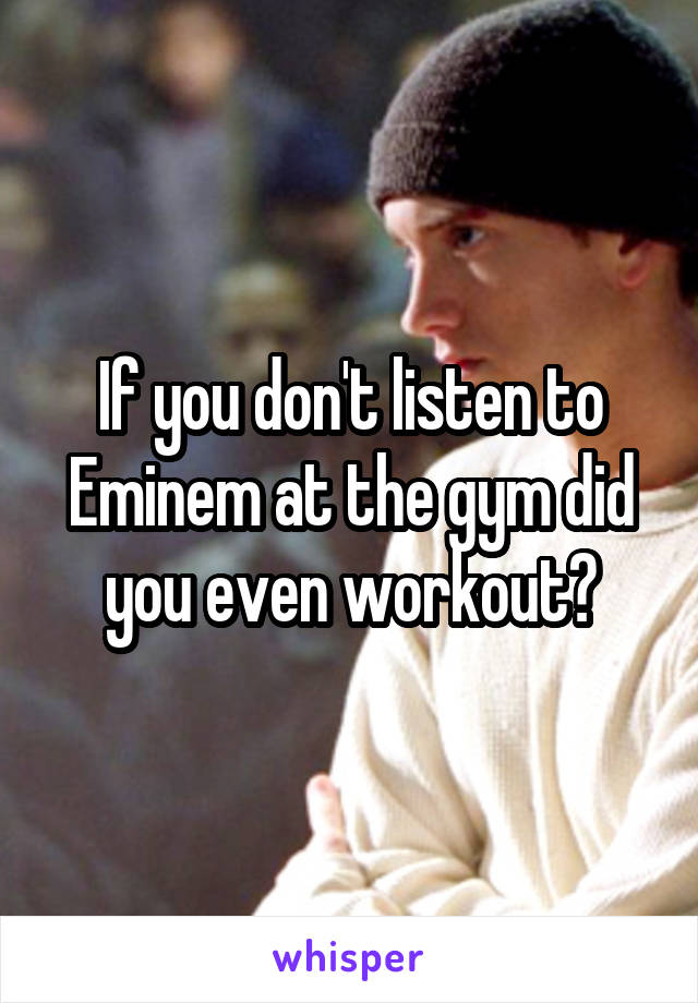If you don't listen to Eminem at the gym did you even workout?