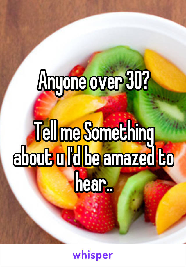 Anyone over 30?  Tell me Something about u I'd be amazed to hear..