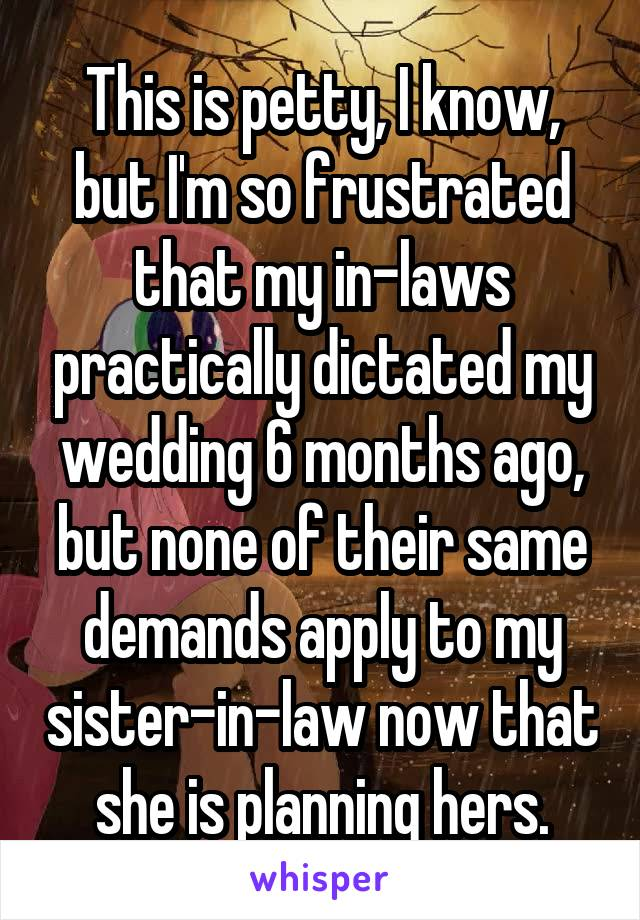 This is petty, I know, but I'm so frustrated that my in-laws practically dictated my wedding 6 months ago, but none of their same demands apply to my sister-in-law now that she is planning hers.