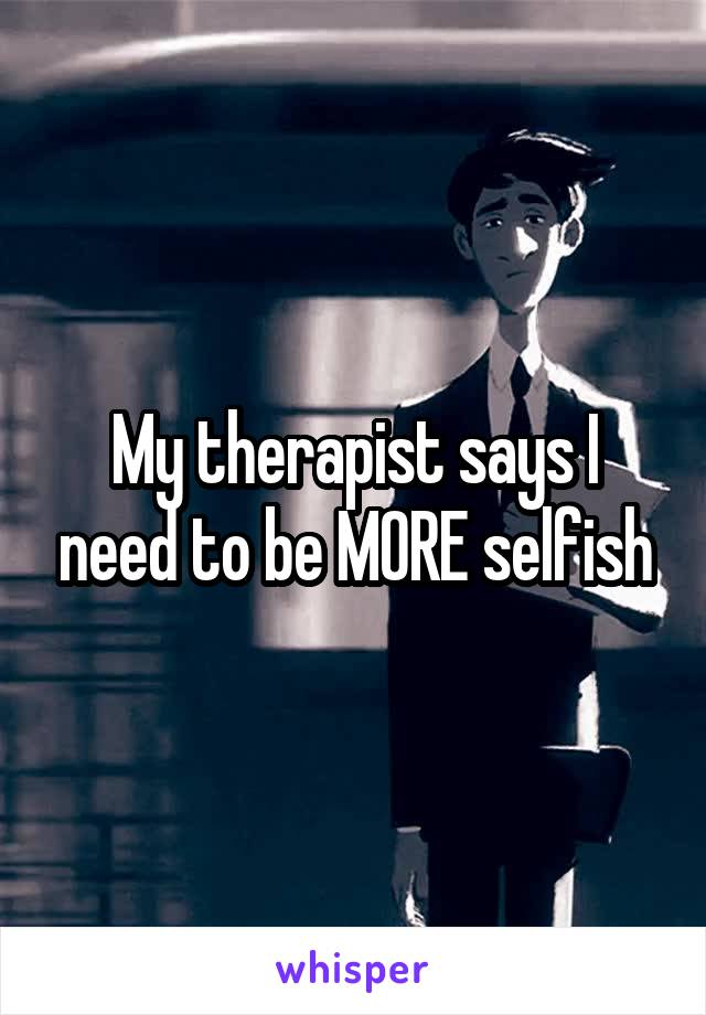 My therapist says I need to be MORE selfish