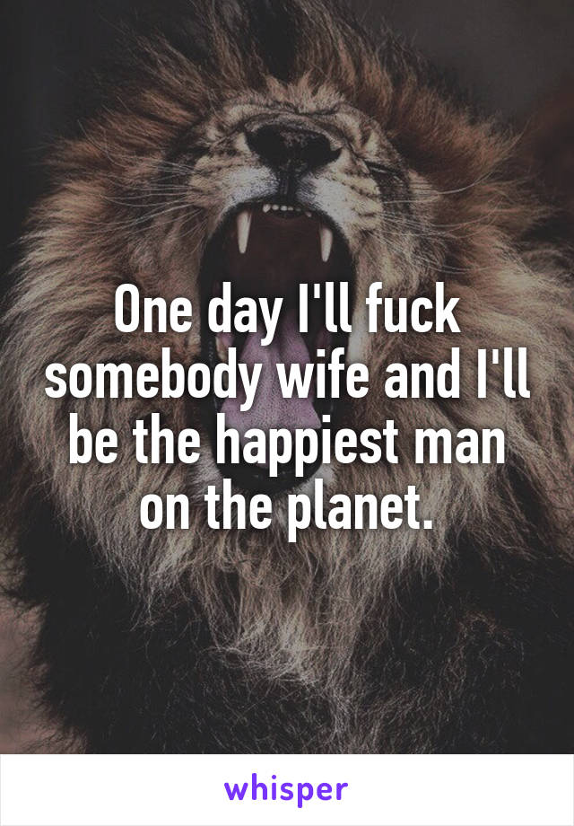 One day I'll fuck somebody wife and I'll be the happiest man on the planet.