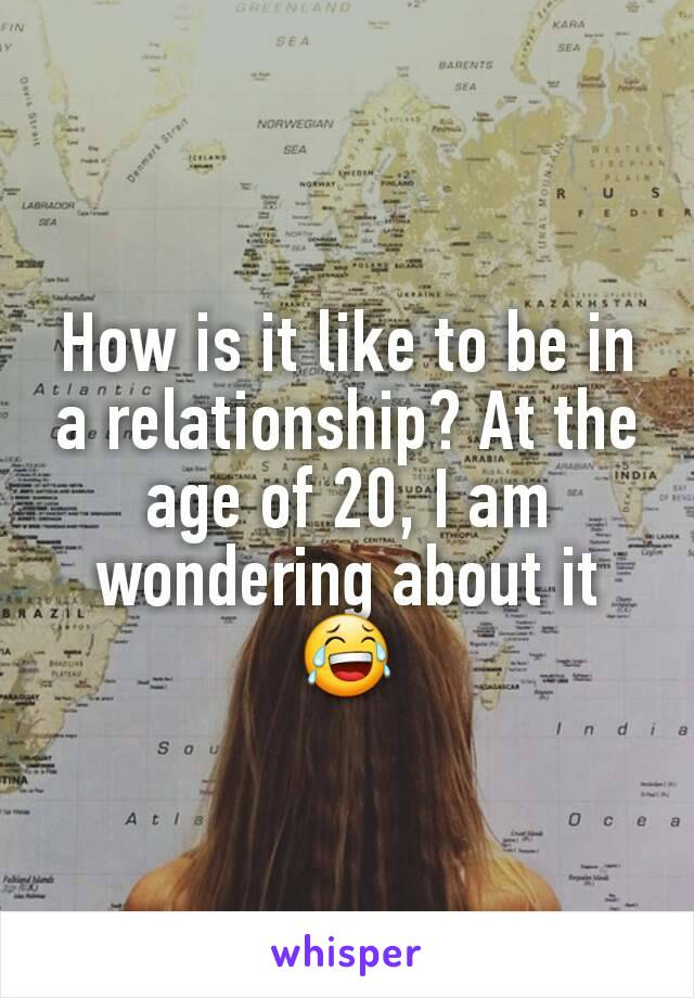 How is it like to be in a relationship? At the age of 20, I am wondering about it 😂