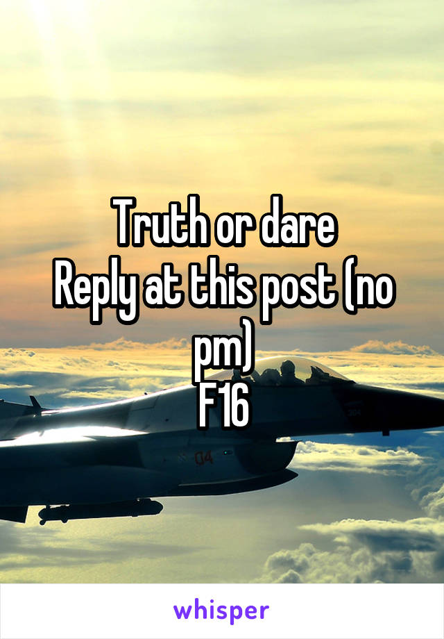 Truth or dare Reply at this post (no pm) F16